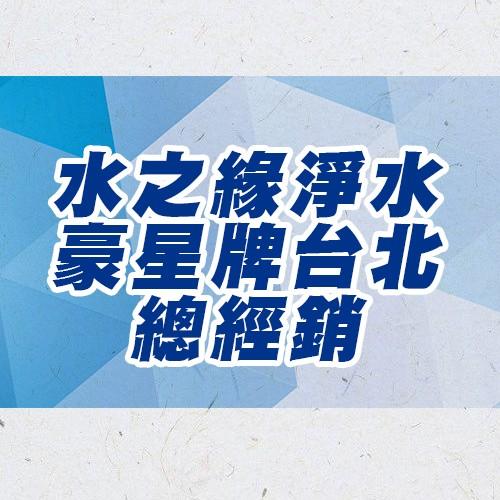 水之緣專業淨水~豪星牌台北總經銷~